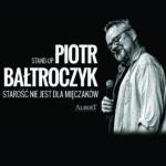 """Piotr Bałtroczyk - """"Starość nie jest dla mięczaków"""""""